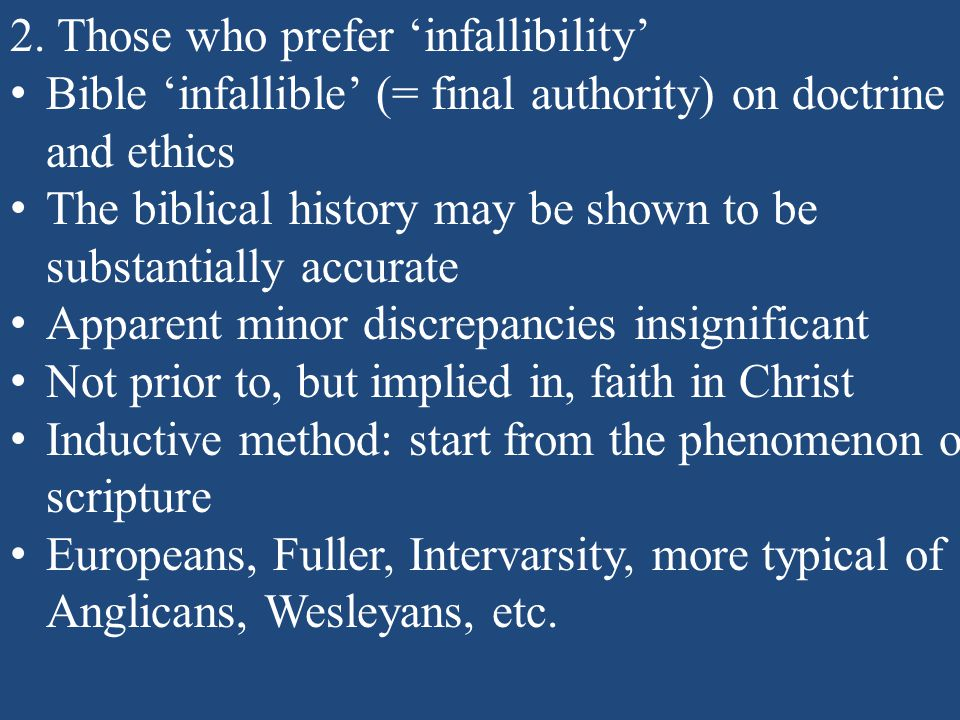 2. Those who prefer 'infallibility' Bible 'infallible' (= final authority) on doctrine and ethics The biblical history may be shown to be substantiall