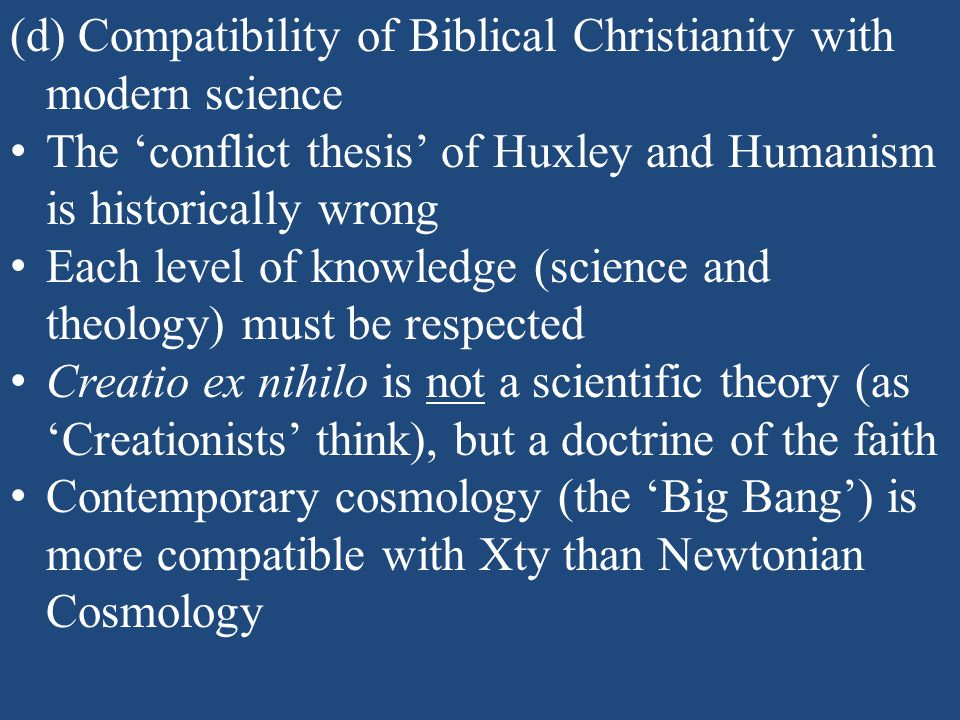 (d) Compatibility of Biblical Christianity with modern science The 'conflict thesis' of Huxley and Humanism is historically wrong Each level of knowledge (science and theology) must be respected Creatio ex nihilo is not a scientific theory (as 'Creationists' think), but a doctrine of the faith Contemporary cosmology (the 'Big Bang') is more compatible with Xty than Newtonian Cosmology