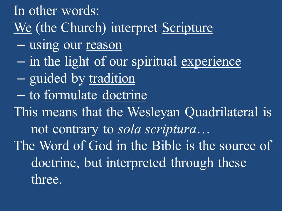 In other words: We (the Church) interpret Scripture – using our reason – in the light of our spiritual experience – guided by tradition – to formulate doctrine This means that the Wesleyan Quadrilateral is not contrary to sola scriptura… The Word of God in the Bible is the source of doctrine, but interpreted through these three.