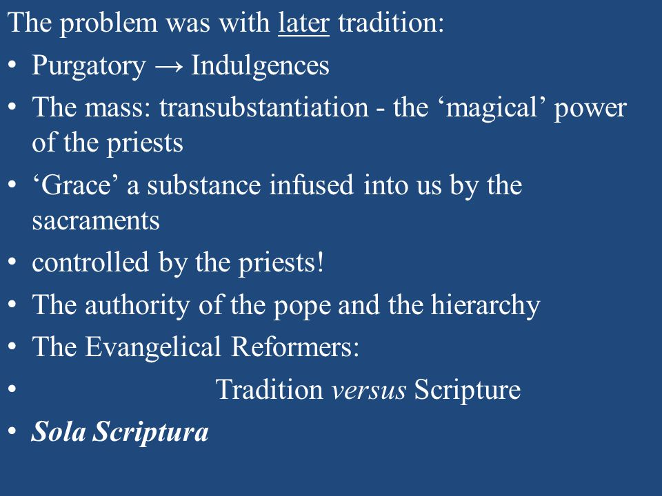 The problem was with later tradition: Purgatory → Indulgences The mass: transubstantiation - the 'magical' power of the priests 'Grace' a substance infused into us by the sacraments controlled by the priests.