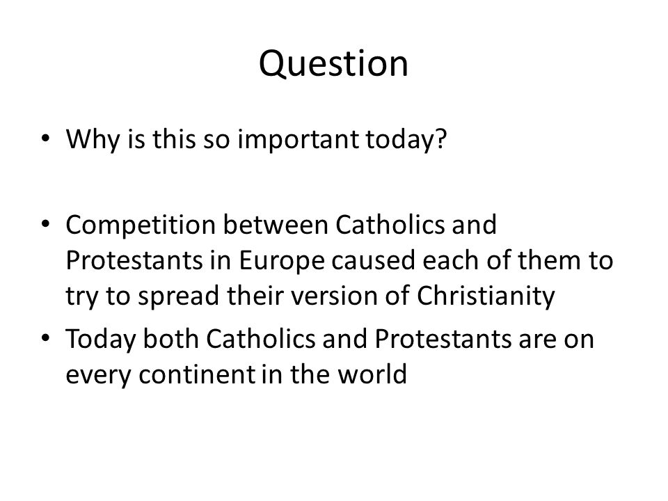 Question Why is this so important today? Competition between Catholics and Protestants in Europe caused each of them to try to spread their version of