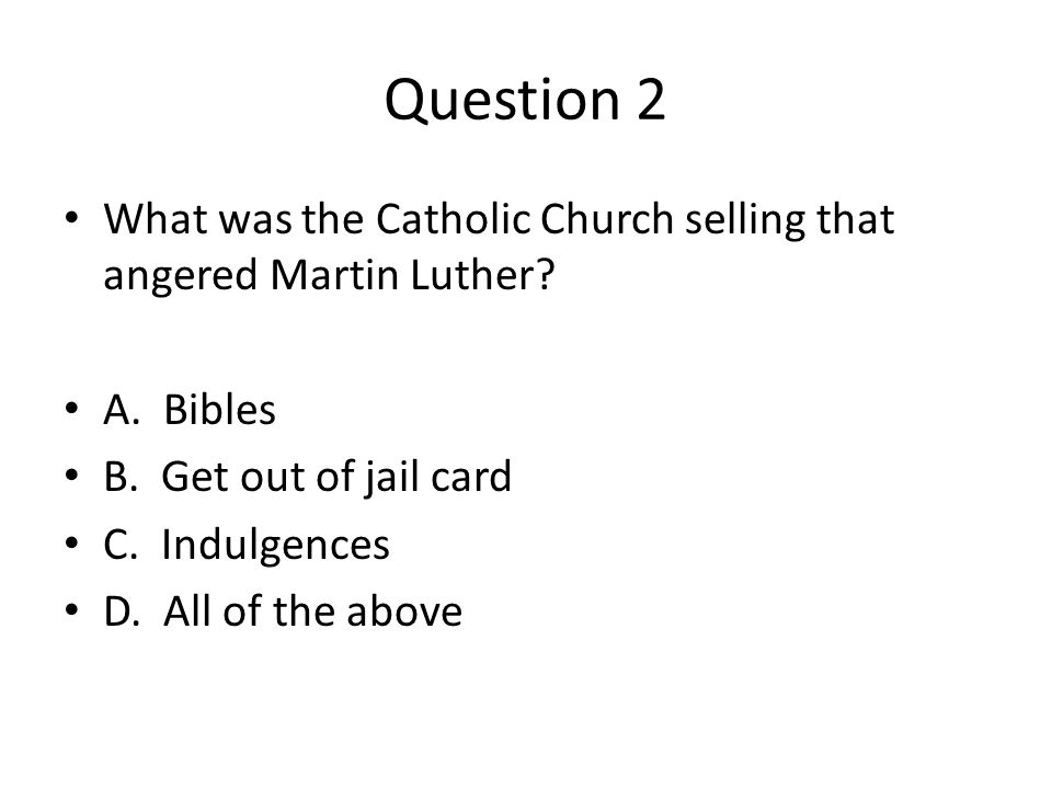 Question 2 What was the Catholic Church selling that angered Martin Luther? A. Bibles B. Get out of jail card C. Indulgences D. All of the above