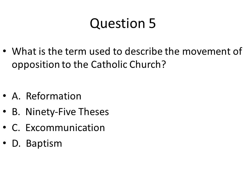 Question 5 What is the term used to describe the movement of opposition to the Catholic Church? A. Reformation B. Ninety-Five Theses C. Excommunicatio