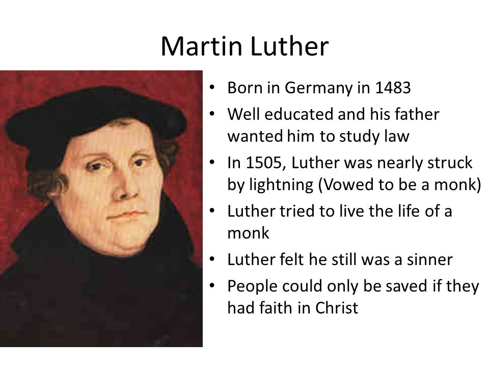 Martin Luther Born in Germany in 1483 Well educated and his father wanted him to study law In 1505, Luther was nearly struck by lightning (Vowed to be