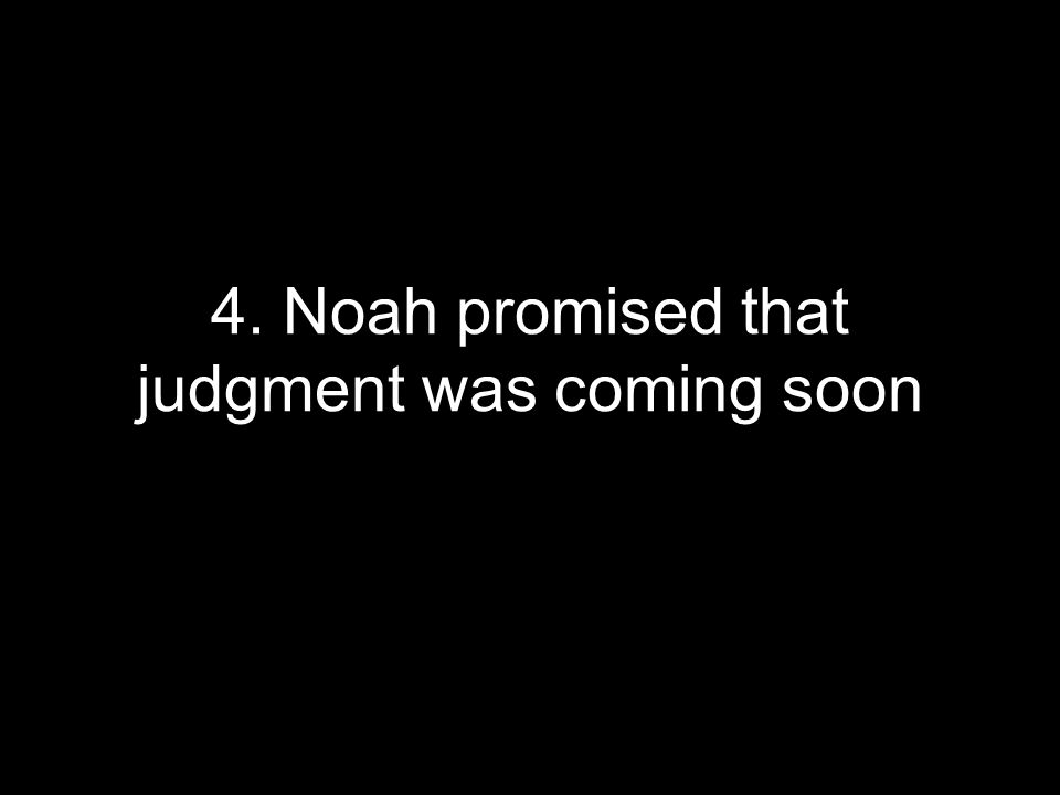4. Noah promised that judgment was coming soon