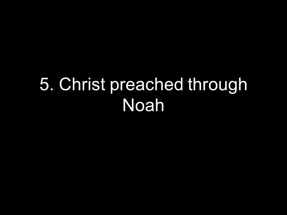 5. Christ preached through Noah