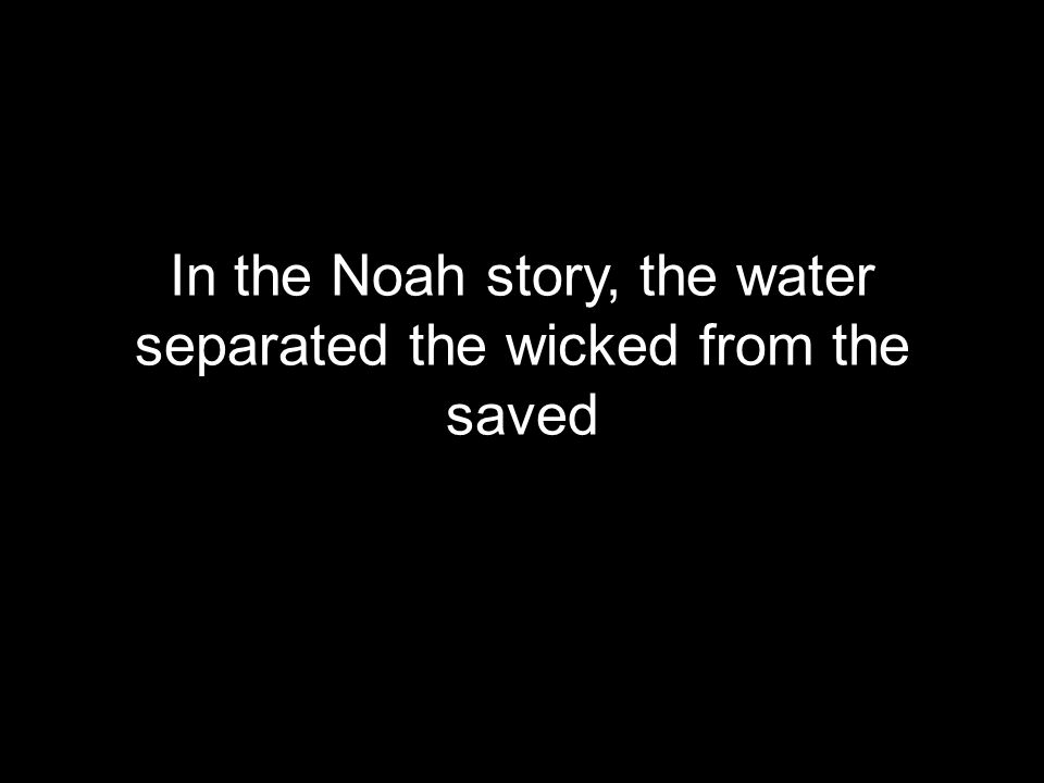 In the Noah story, the water separated the wicked from the saved