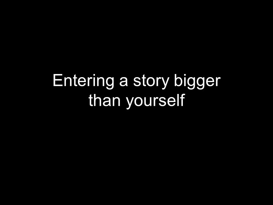 Entering a story bigger than yourself