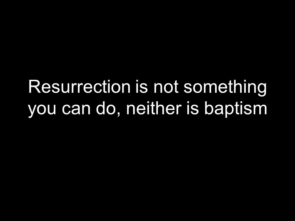 Resurrection is not something you can do, neither is baptism