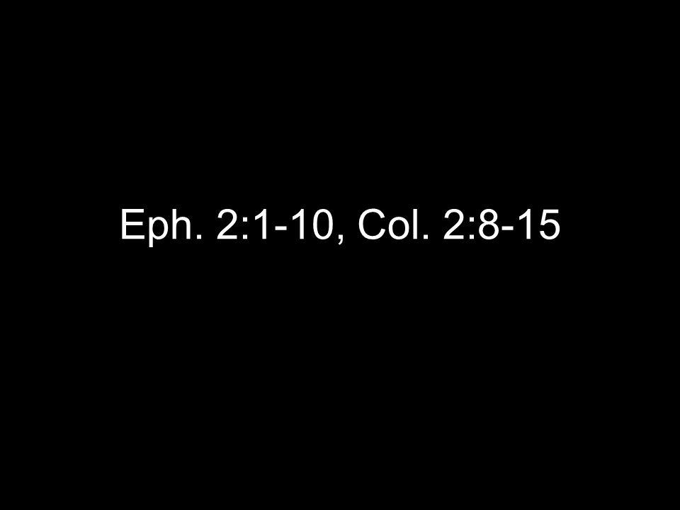 Eph. 2:1-10, Col. 2:8-15