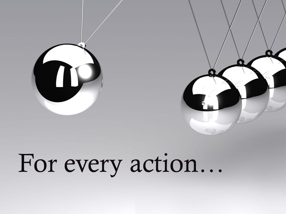 For every action…