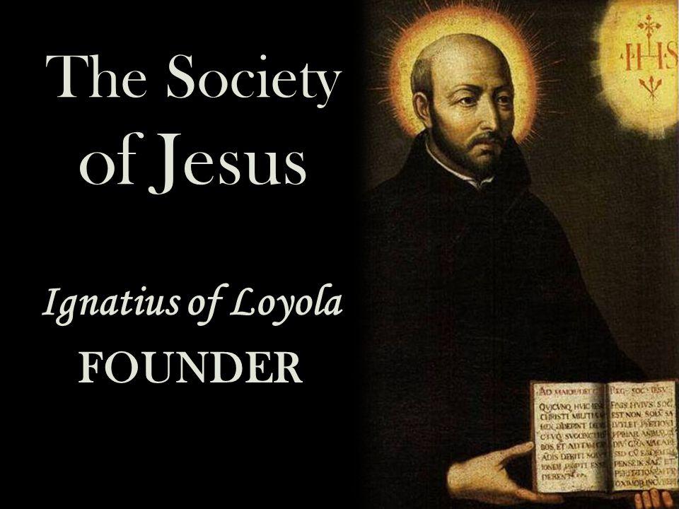 Ignatius of Loyola FOUNDER The Society of Jesus