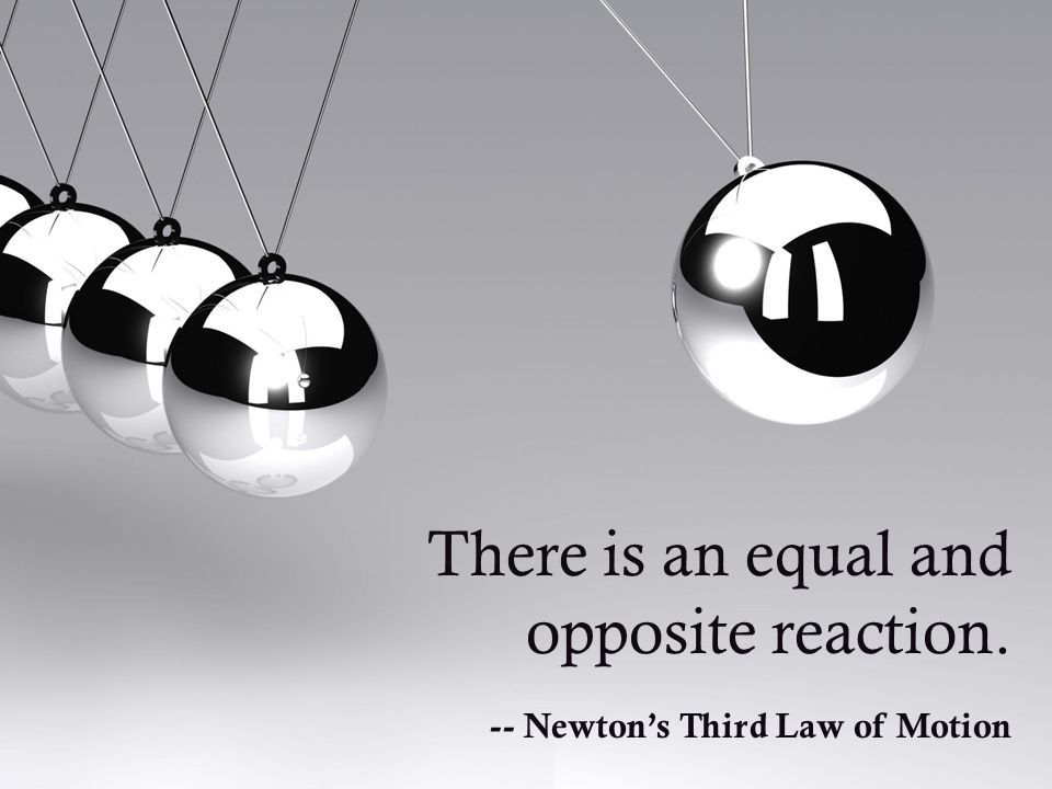 There is an equal and opposite reaction. -- Newton's Third Law of Motion