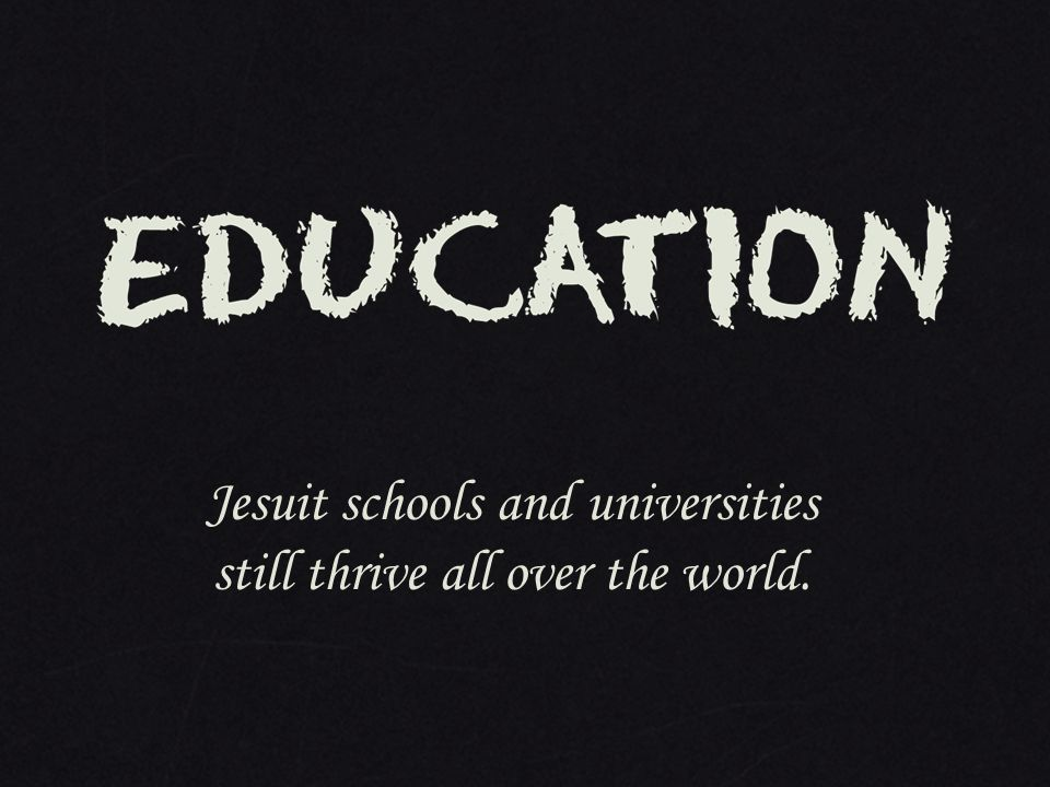 Jesuit schools and universities still thrive all over the world.