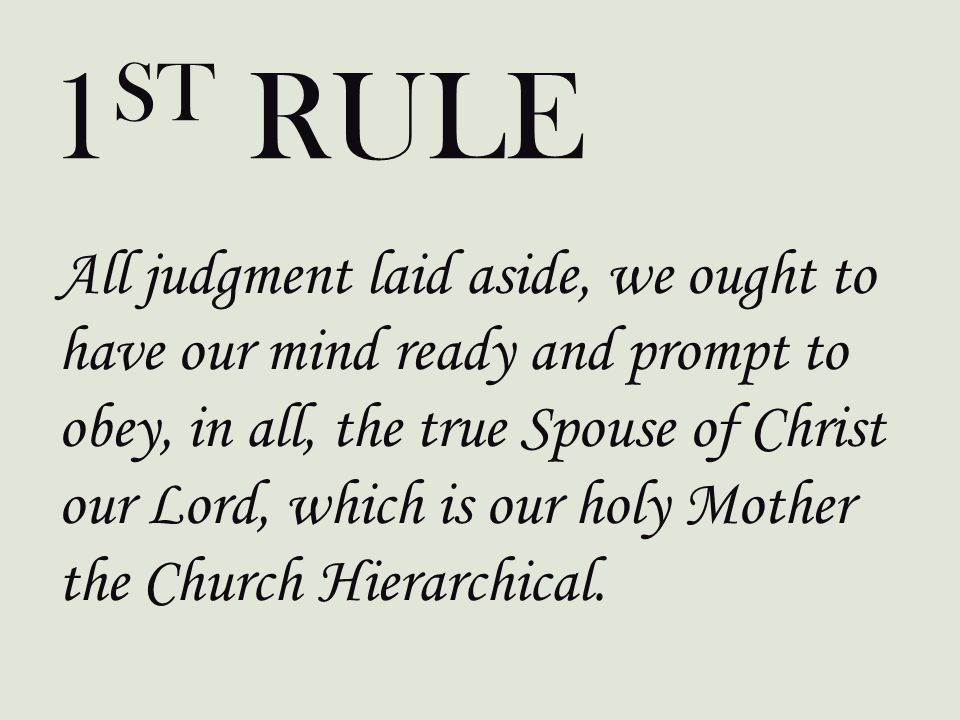 All judgment laid aside, we ought to have our mind ready and prompt to obey, in all, the true Spouse of Christ our Lord, which is our holy Mother the