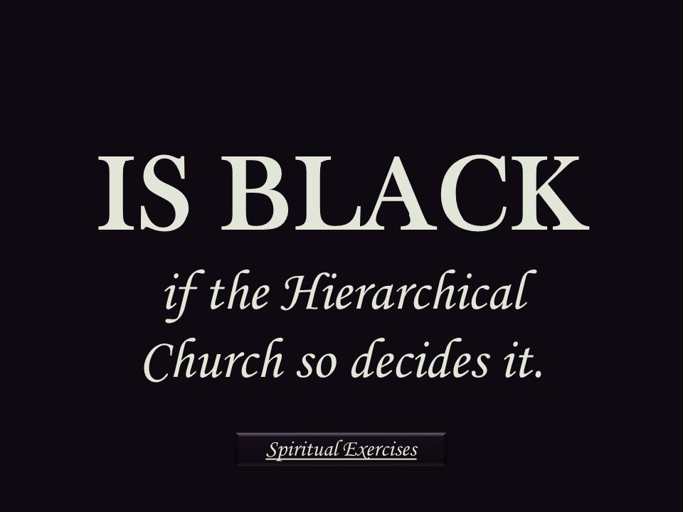 IS BLACK if the Hierarchical Church so decides it. Spiritual Exercises
