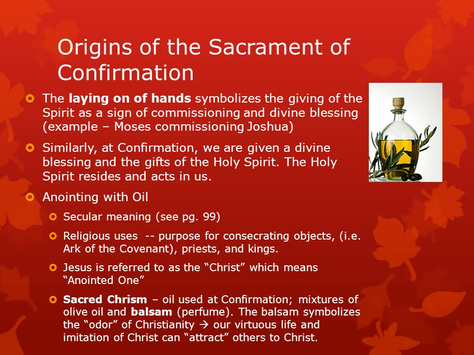 Origins of the Sacrament of Confirmation  The laying on of hands symbolizes the giving of the Spirit as a sign of commissioning and divine blessing (example – Moses commissioning Joshua)  Similarly, at Confirmation, we are given a divine blessing and the gifts of the Holy Spirit.
