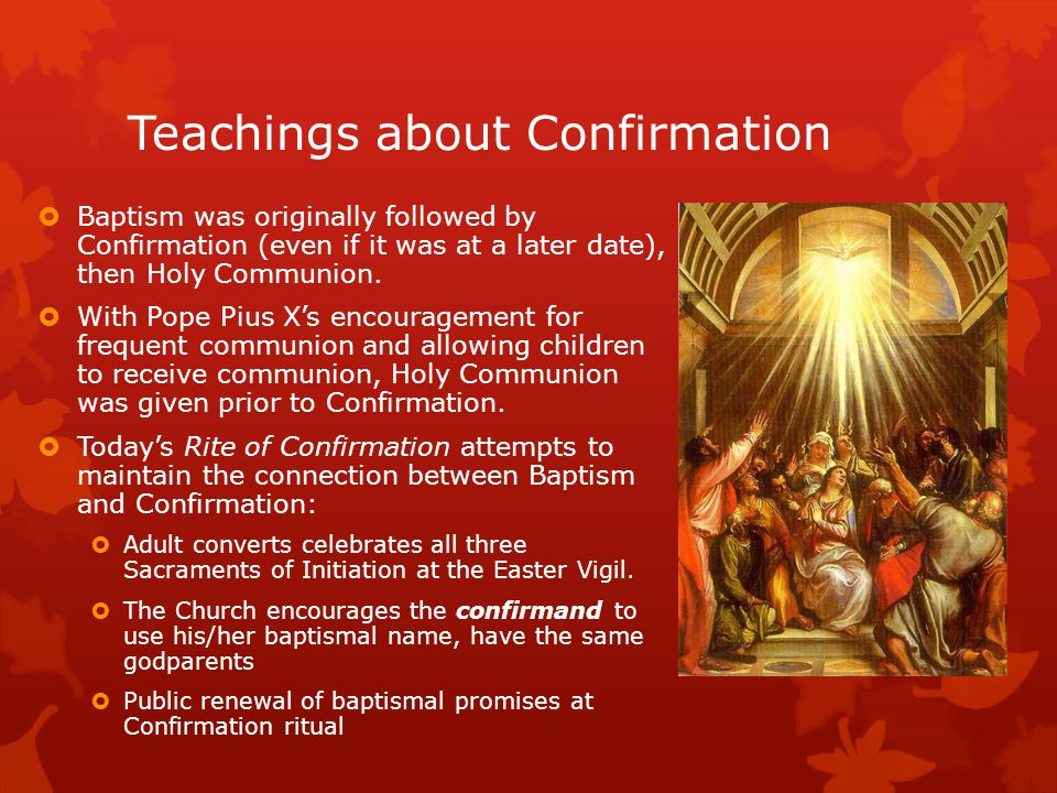 Teachings about Confirmation  Baptism was originally followed by Confirmation (even if it was at a later date), then Holy Communion.