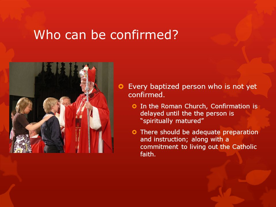 Who can be confirmed.  Every baptized person who is not yet confirmed.