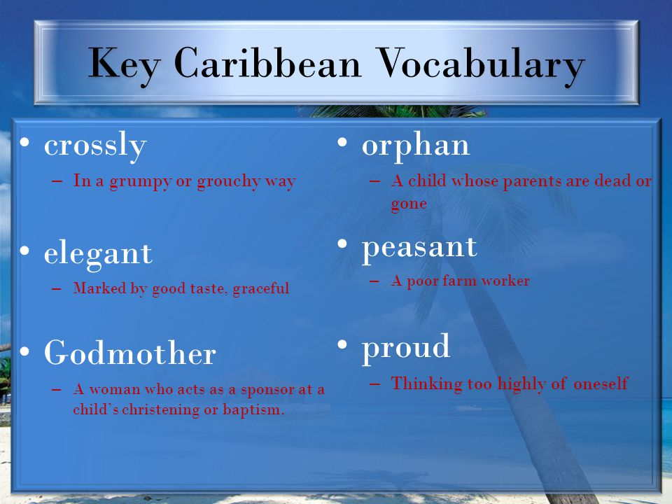 Key Caribbean Vocabulary crossly – In a grumpy or grouchy way elegant – Marked by good taste, graceful Godmother – A woman who acts as a sponsor at a