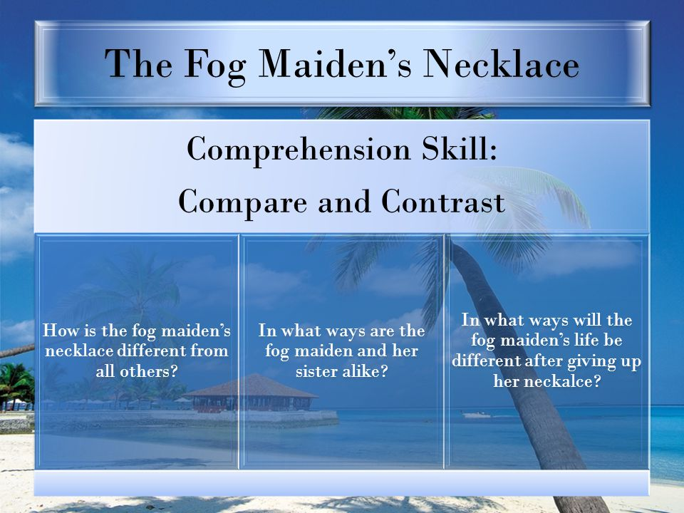 The Fog Maiden's Necklace Comprehension Skill: Compare and Contrast How is the fog maiden's necklace different from all others? In what ways are the f