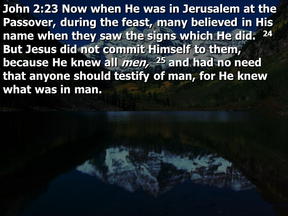 John 2:23 Now when He was in Jerusalem at the Passover, during the feast, many believed in His name when they saw the signs which He did. 24 But Jesus