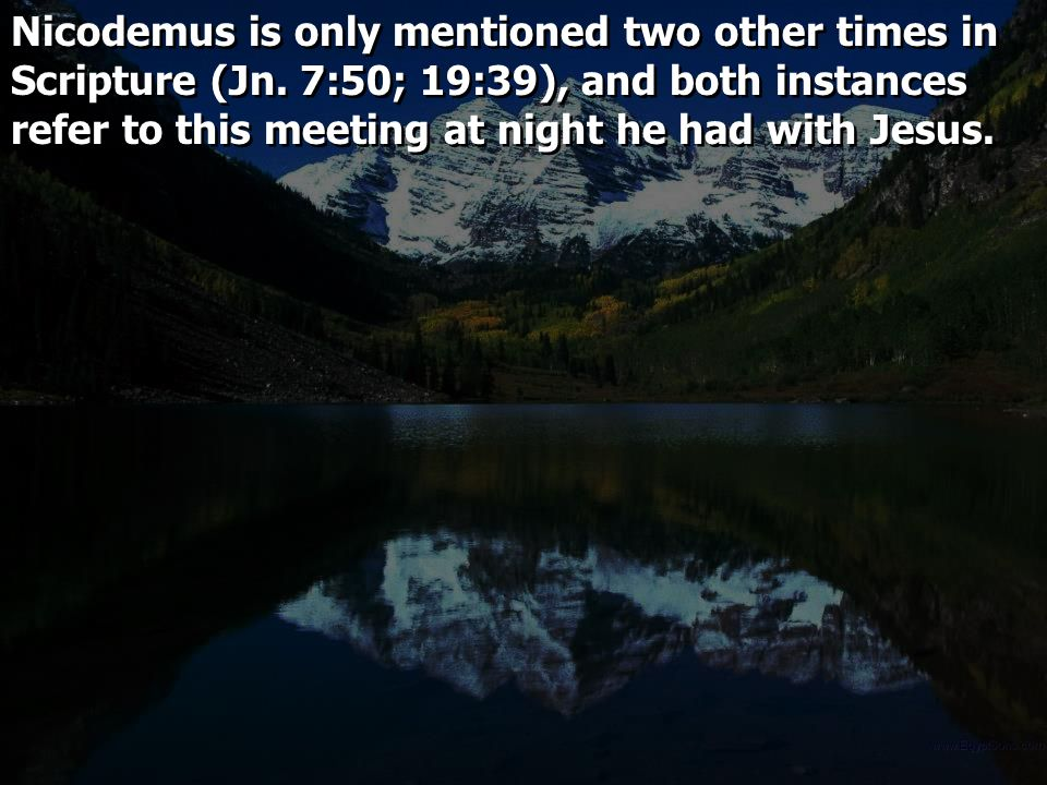 Nicodemus is only mentioned two other times in Scripture (Jn. 7:50; 19:39), and both instances refer to this meeting at night he had with Jesus.