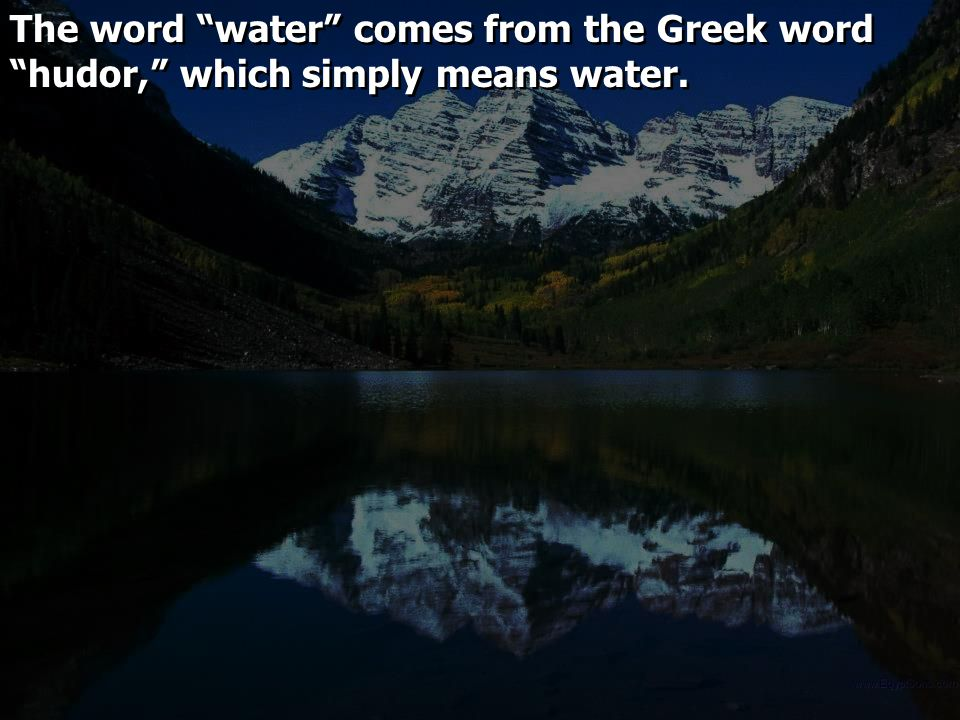 "The word ""water"" comes from the Greek word ""hudor,"" which simply means water."