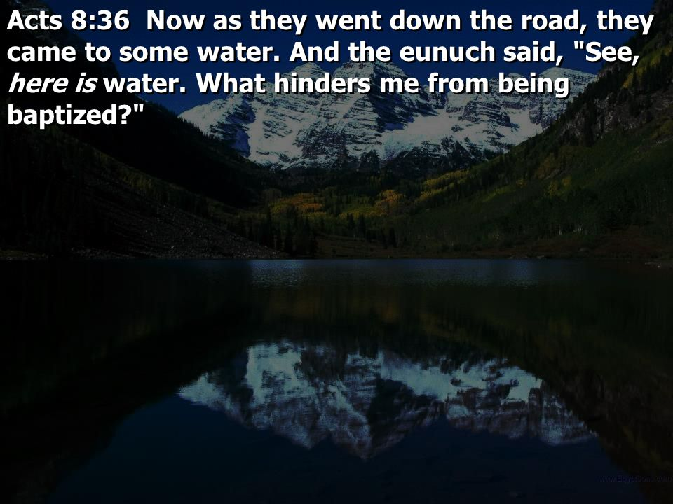 Acts 8:36 Now as they went down the road, they came to some water. And the eunuch said,