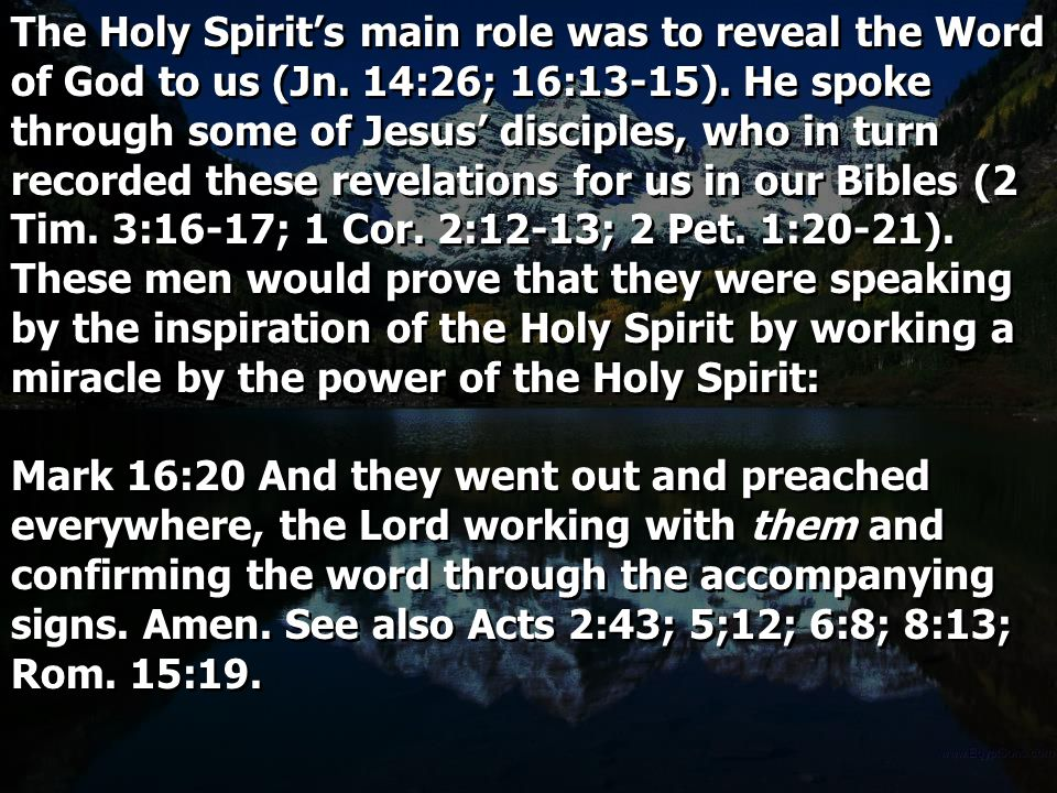 The Holy Spirit's main role was to reveal the Word of God to us (Jn. 14:26; 16:13-15). He spoke through some of Jesus' disciples, who in turn recorded