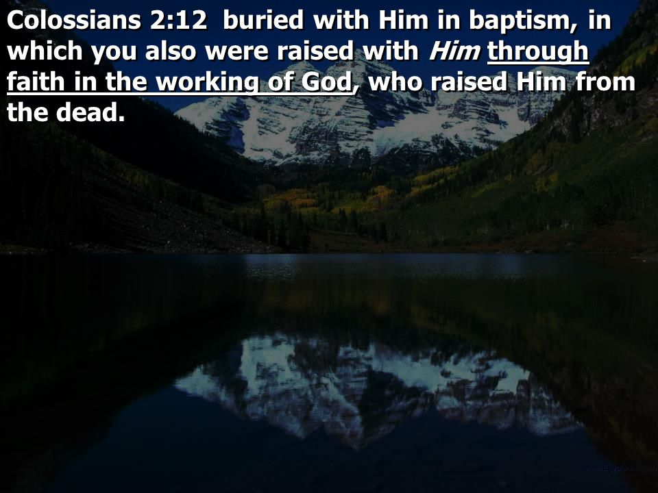 Colossians 2:12 buried with Him in baptism, in which you also were raised with Him through faith in the working of God, who raised Him from the dead.