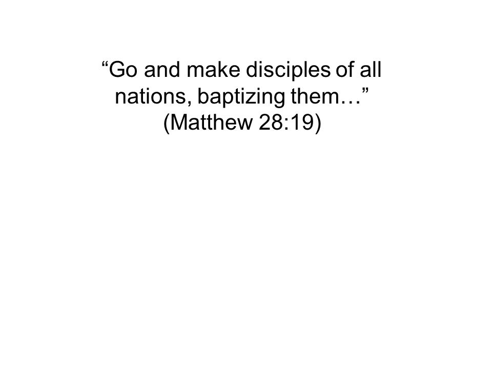 """Go and make disciples of all nations, baptizing them…"" (Matthew 28:19)"