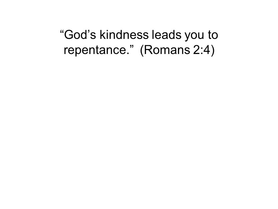 """God's kindness leads you to repentance."" (Romans 2:4)"