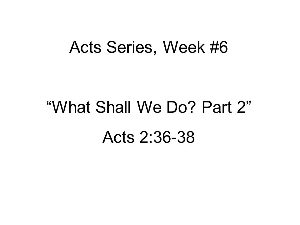 "Acts Series, Week #6 ""What Shall We Do? Part 2"" Acts 2:36-38"