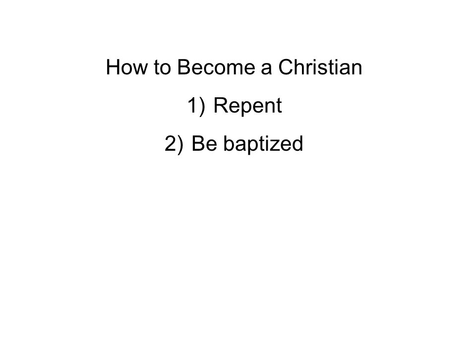 How to Become a Christian 1)Repent 2)Be baptized