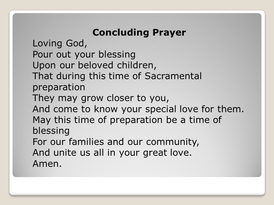 Concluding Prayer Loving God, Pour out your blessing Upon our beloved children, That during this time of Sacramental preparation They may grow closer to you, And come to know your special love for them.