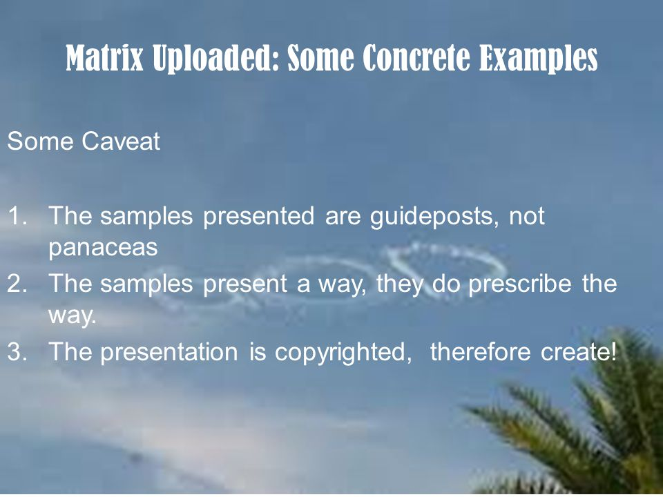 Matrix Uploaded: Some Concrete Examples Some Caveat 1.The samples presented are guideposts, not panaceas 2.The samples present a way, they do prescribe the way.