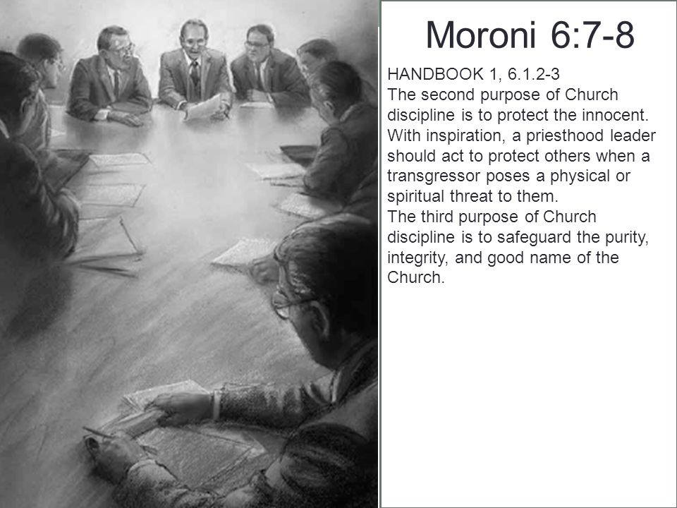 Moroni 6:7-8 HANDBOOK 1, 6.1.2-3 The second purpose of Church discipline is to protect the innocent.