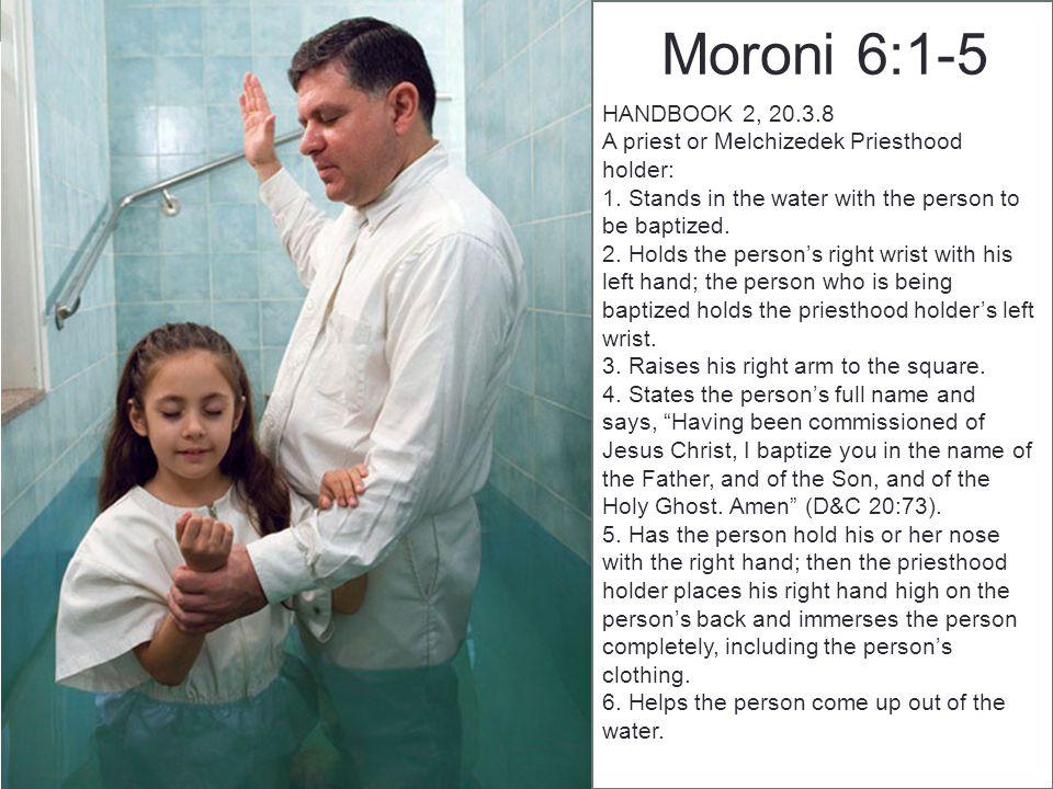 Moroni 6:1-5 HANDBOOK 2, 20.3.8 A priest or Melchizedek Priesthood holder: 1.