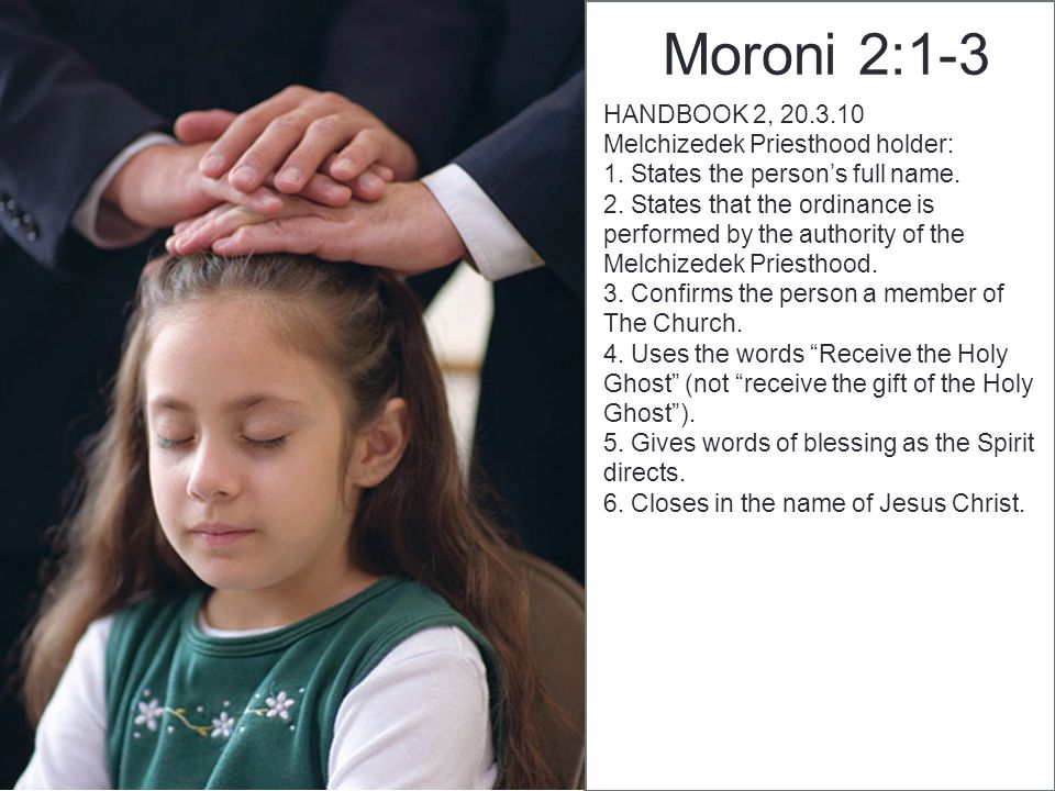 Moroni 3:1-4 HANDBOOK 2, 20.7.1 To participate in an ordination, a person must (1) be a priest or Melchizedek Priesthood holder and (2) have equal or higher priesthood authority than is to be given in the ordinance.