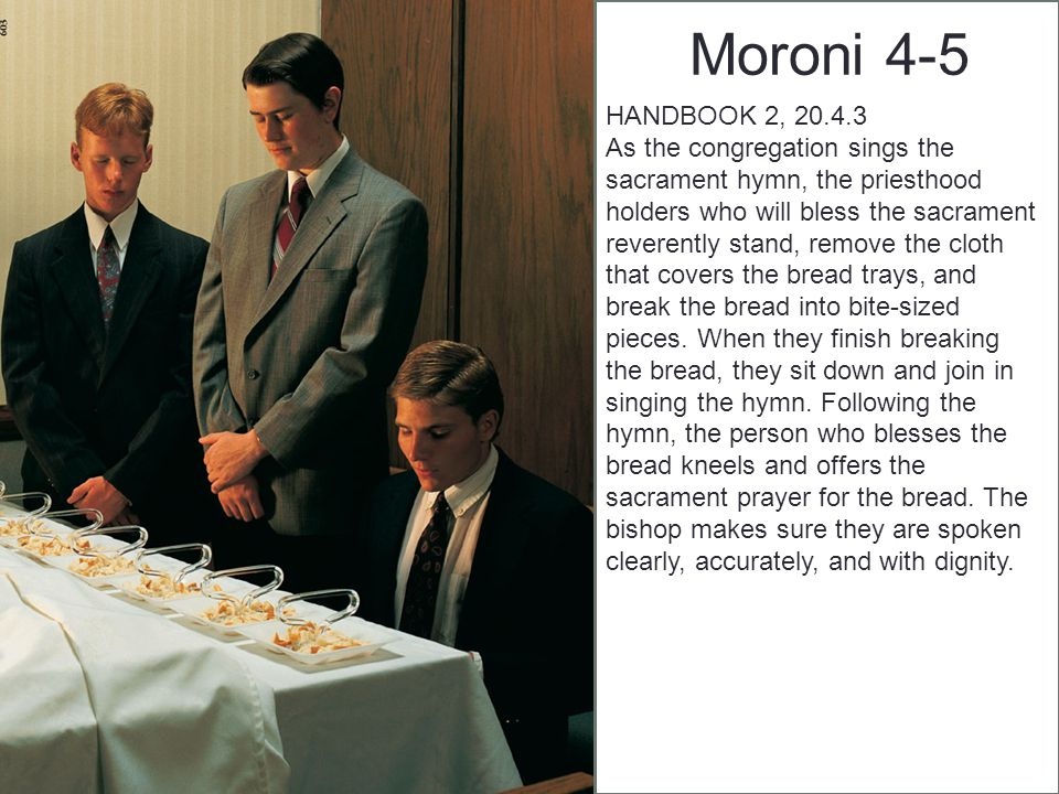 Moroni 4-5 HANDBOOK 2, 20.4.3 As the congregation sings the sacrament hymn, the priesthood holders who will bless the sacrament reverently stand, remove the cloth that covers the bread trays, and break the bread into bite-sized pieces.