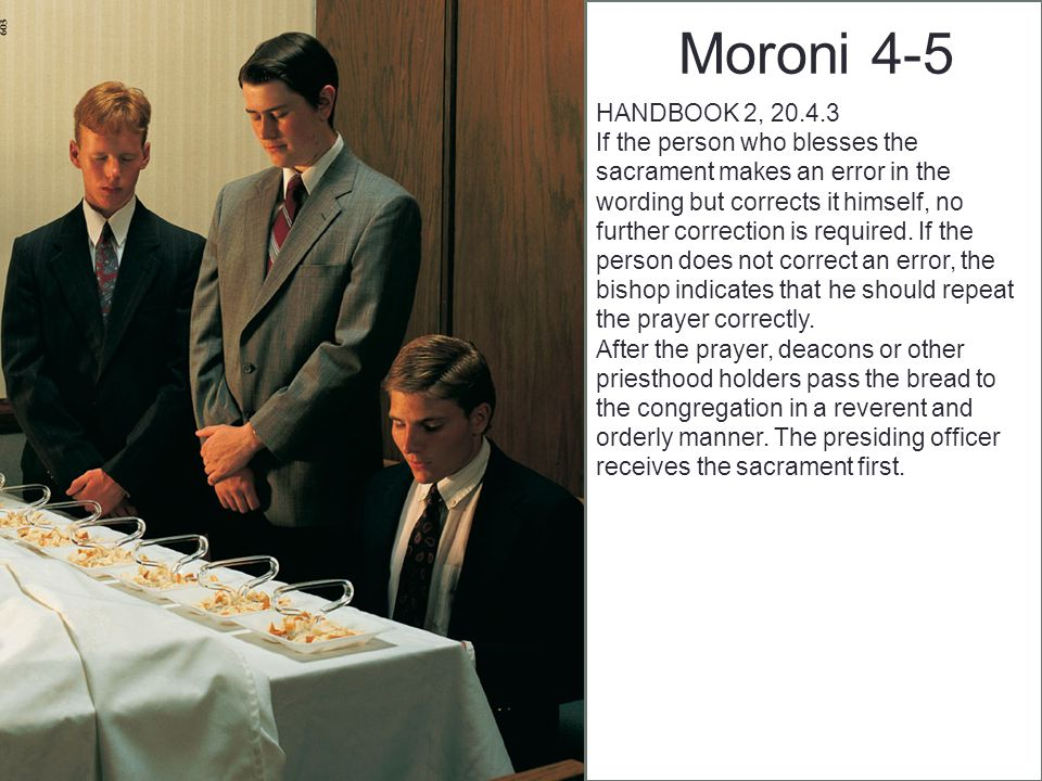Moroni 4-5 HANDBOOK 2, 20.4.3 If the person who blesses the sacrament makes an error in the wording but corrects it himself, no further correction is required.