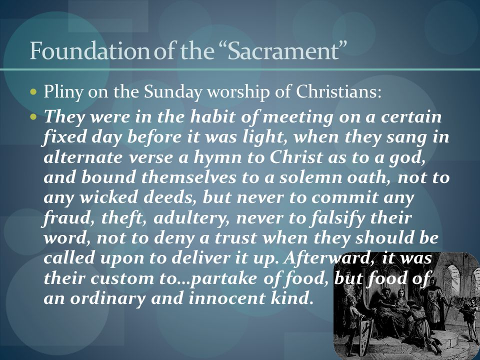 Foundation of the Sacrament Pliny on the Sunday worship of Christians: They were in the habit of meeting on a certain fixed day before it was light, when they sang in alternate verse a hymn to Christ as to a god, and bound themselves to a solemn oath, not to any wicked deeds, but never to commit any fraud, theft, adultery, never to falsify their word, not to deny a trust when they should be called upon to deliver it up.