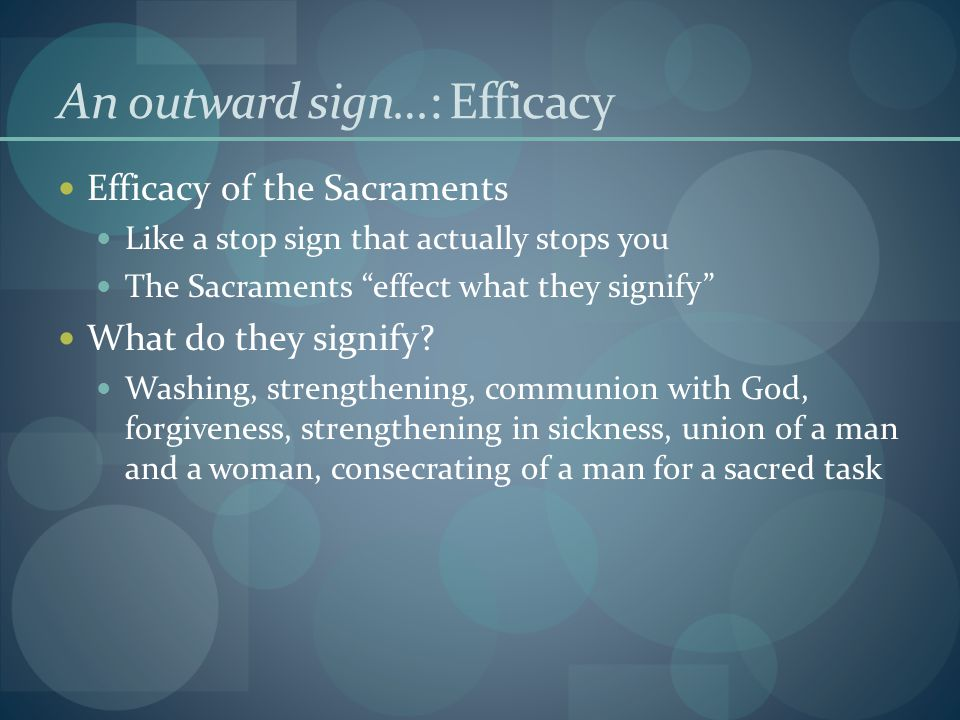 An outward sign…: Efficacy Efficacy of the Sacraments Like a stop sign that actually stops you The Sacraments effect what they signify What do they signify.