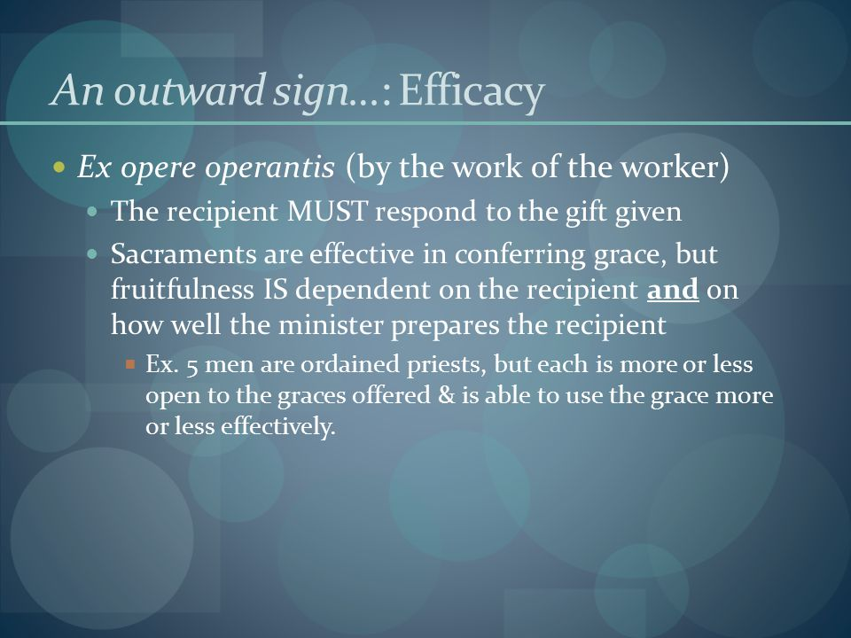 An outward sign…: Efficacy Ex opere operantis (by the work of the worker) The recipient MUST respond to the gift given Sacraments are effective in conferring grace, but fruitfulness IS dependent on the recipient and on how well the minister prepares the recipient  Ex.