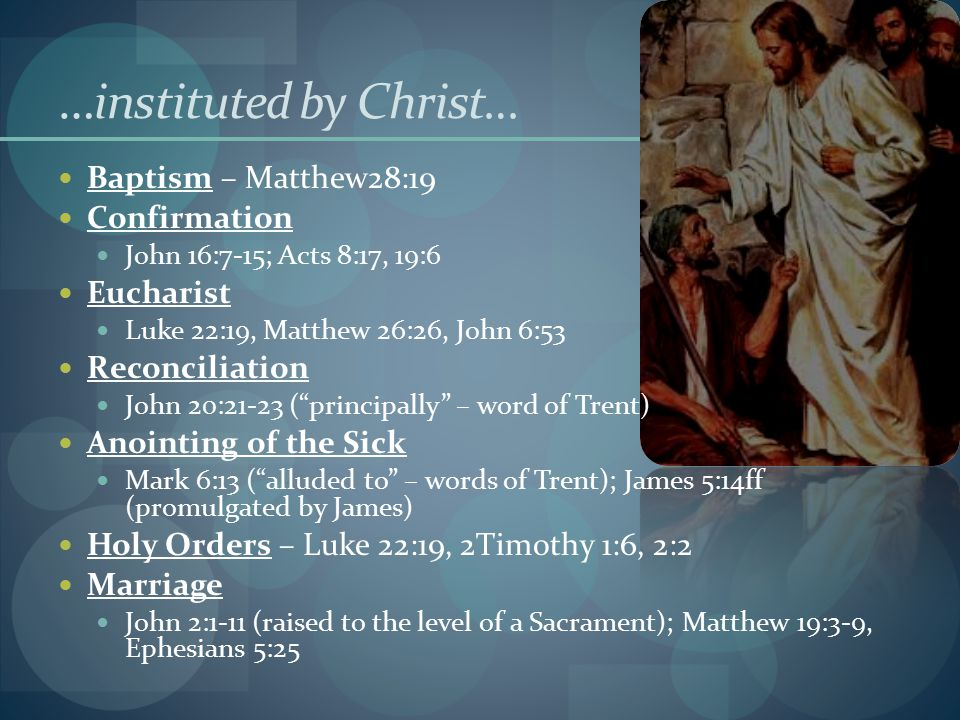 …instituted by Christ… Baptism – Matthew28:19 Confirmation John 16:7-15; Acts 8:17, 19:6 Eucharist Luke 22:19, Matthew 26:26, John 6:53 Reconciliation John 20:21-23 ( principally – word of Trent) Anointing of the Sick Mark 6:13 ( alluded to – words of Trent); James 5:14ff (promulgated by James) Holy Orders – Luke 22:19, 2Timothy 1:6, 2:2 Marriage John 2:1-11 (raised to the level of a Sacrament); Matthew 19:3-9, Ephesians 5:25
