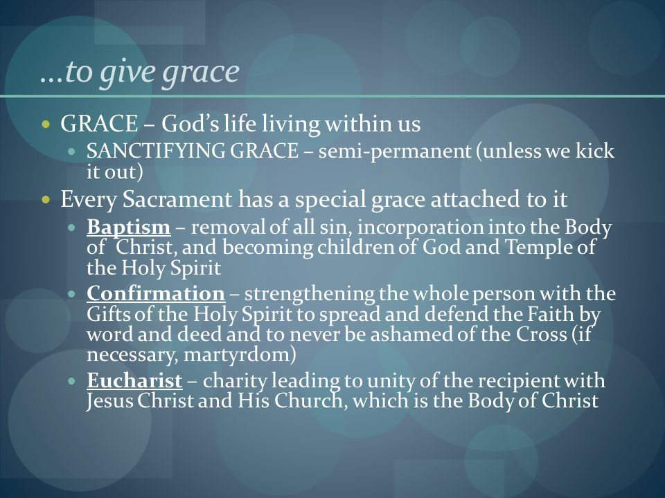…to give grace GRACE – God's life living within us SANCTIFYING GRACE – semi-permanent (unless we kick it out) Every Sacrament has a special grace attached to it Baptism – removal of all sin, incorporation into the Body of Christ, and becoming children of God and Temple of the Holy Spirit Confirmation – strengthening the whole person with the Gifts of the Holy Spirit to spread and defend the Faith by word and deed and to never be ashamed of the Cross (if necessary, martyrdom) Eucharist – charity leading to unity of the recipient with Jesus Christ and His Church, which is the Body of Christ
