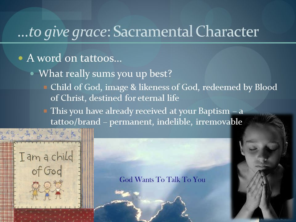 …to give grace: Sacramental Character A word on tattoos… What really sums you up best.