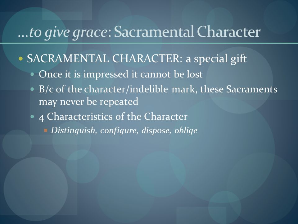 …to give grace: Sacramental Character SACRAMENTAL CHARACTER: a special gift Once it is impressed it cannot be lost B/c of the character/indelible mark, these Sacraments may never be repeated 4 Characteristics of the Character  Distinguish, configure, dispose, oblige