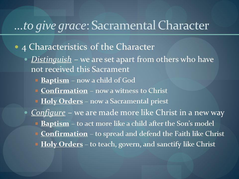 …to give grace: Sacramental Character 4 Characteristics of the Character Distinguish – we are set apart from others who have not received this Sacrament  Baptism – now a child of God  Confirmation – now a witness to Christ  Holy Orders – now a Sacramental priest Configure – we are made more like Christ in a new way  Baptism – to act more like a child after the Son's model  Confirmation – to spread and defend the Faith like Christ  Holy Orders – to teach, govern, and sanctify like Christ
